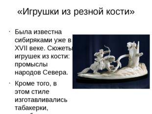 «Игрушки из резной кости» Была известна сибиряками уже в XVII веке. Сюжеты иг