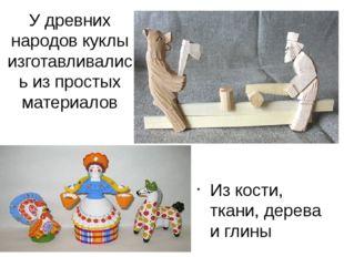 У древних народов куклы изготавливались из простых материалов Из кости, ткани