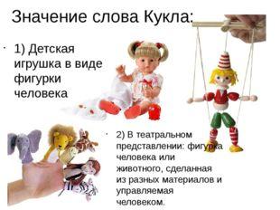 Значение слова Кукла: 1) Детская игрушка в виде фигурки человека 2) В театрал