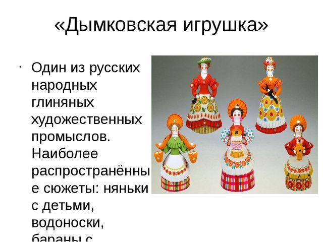 «Дымковская игрушка» Один из русских народных глиняных художественных промысл...