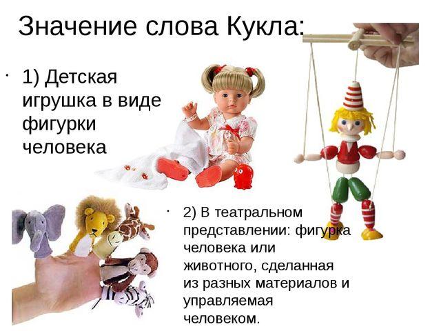 Значение слова Кукла: 1) Детская игрушка в виде фигурки человека 2) В театрал...