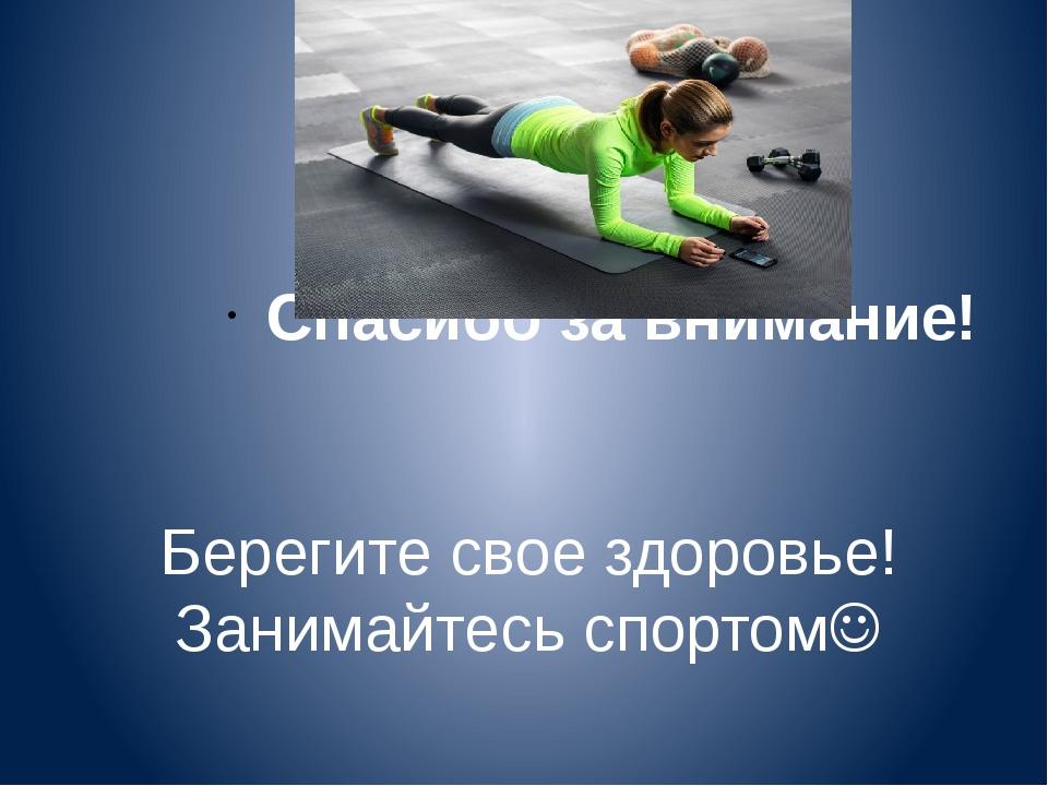 Берегите свое здоровье! Занимайтесь спортом Спасибо за внимание!
