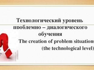 Технологический уровень проблемно – диалогического обучения The creation of