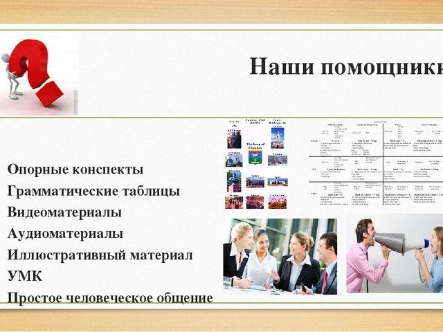 Наши помощники Опорные конспекты Грамматические таблицы Видеоматериалы Аудиом...