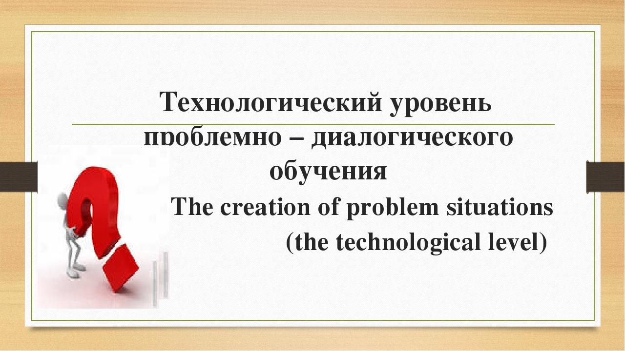 Технологический уровень проблемно – диалогического обучения The creation of...