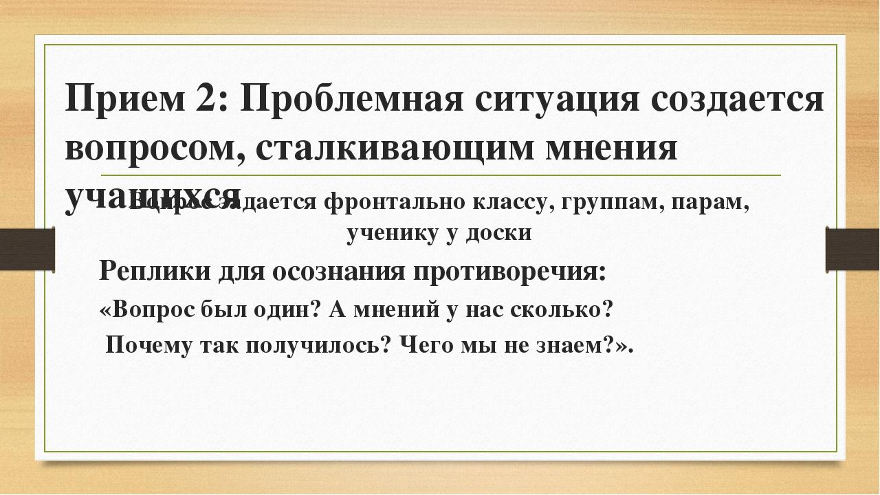 Прием 2: Проблемная ситуация создается вопросом, сталкивающим мнения учащихся...