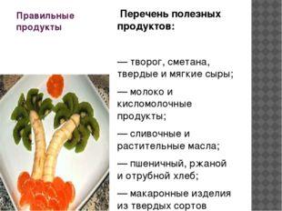 Правильные продукты Перечень полезных продуктов: — творог, сметана, твердые и