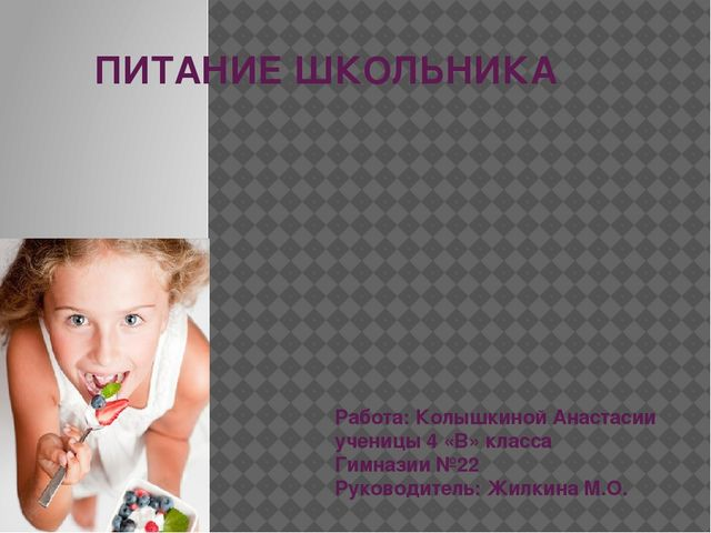 ПИТАНИЕ ШКОЛЬНИКА Работа: Колышкиной Анастасии ученицы 4 «В» класса Гимназии...