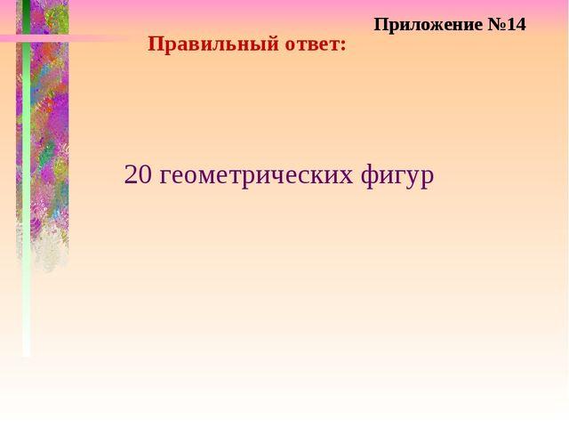 Правильный ответ: 20 геометрических фигур Приложение №14