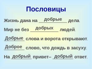 Пословицы Жизнь дана на ___________ дела. Мир не без ___________ людей. _____