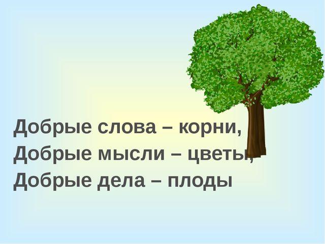 Добрые слова – корни, Добрые мысли – цветы, Добрые дела – плоды