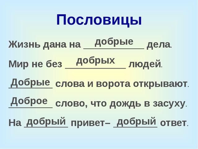Пословицы Жизнь дана на ___________ дела. Мир не без ___________ людей. _____...