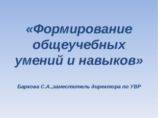 «Формирование общеучебных умений и навыков» Баркова С.А.,заместитель директор
