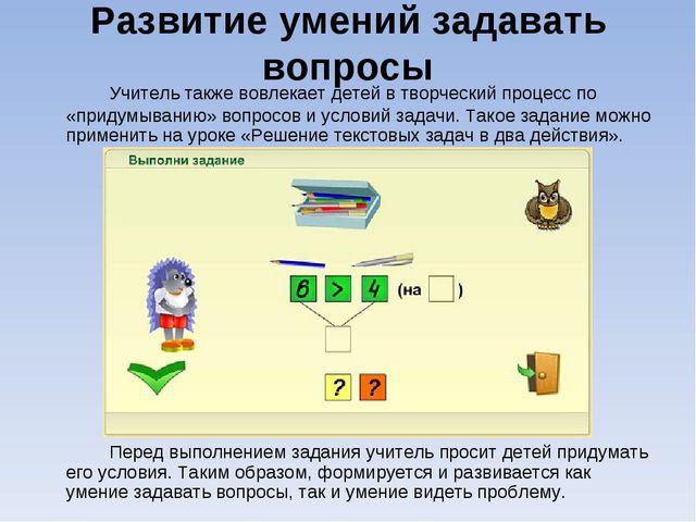 Развитие умений задавать вопросы Учитель также вовлекает детей в творческий...