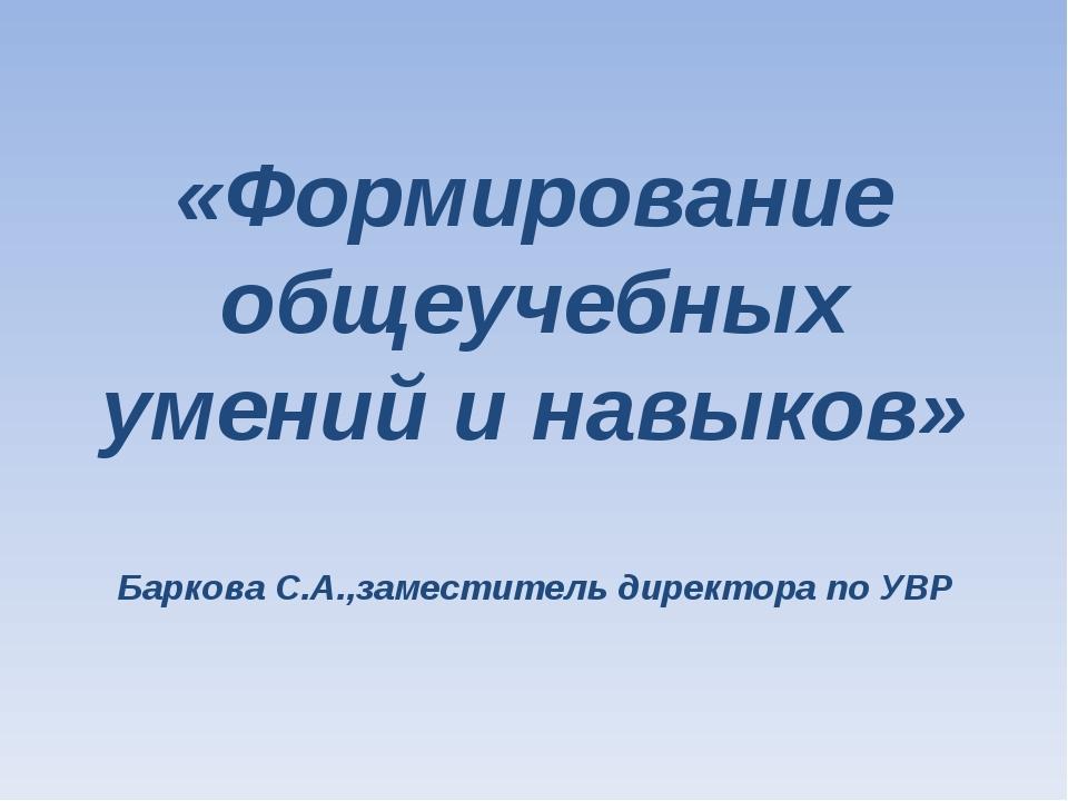 «Формирование общеучебных умений и навыков» Баркова С.А.,заместитель директор...