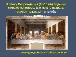 В эпоху Возрождения (15-16 вв) видение мира изменилось. Его можно назвать гор