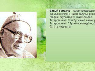 Бакый Урманче– татар профессиональ сынлы сәнгатенә нигез салучы, рәссам, гра