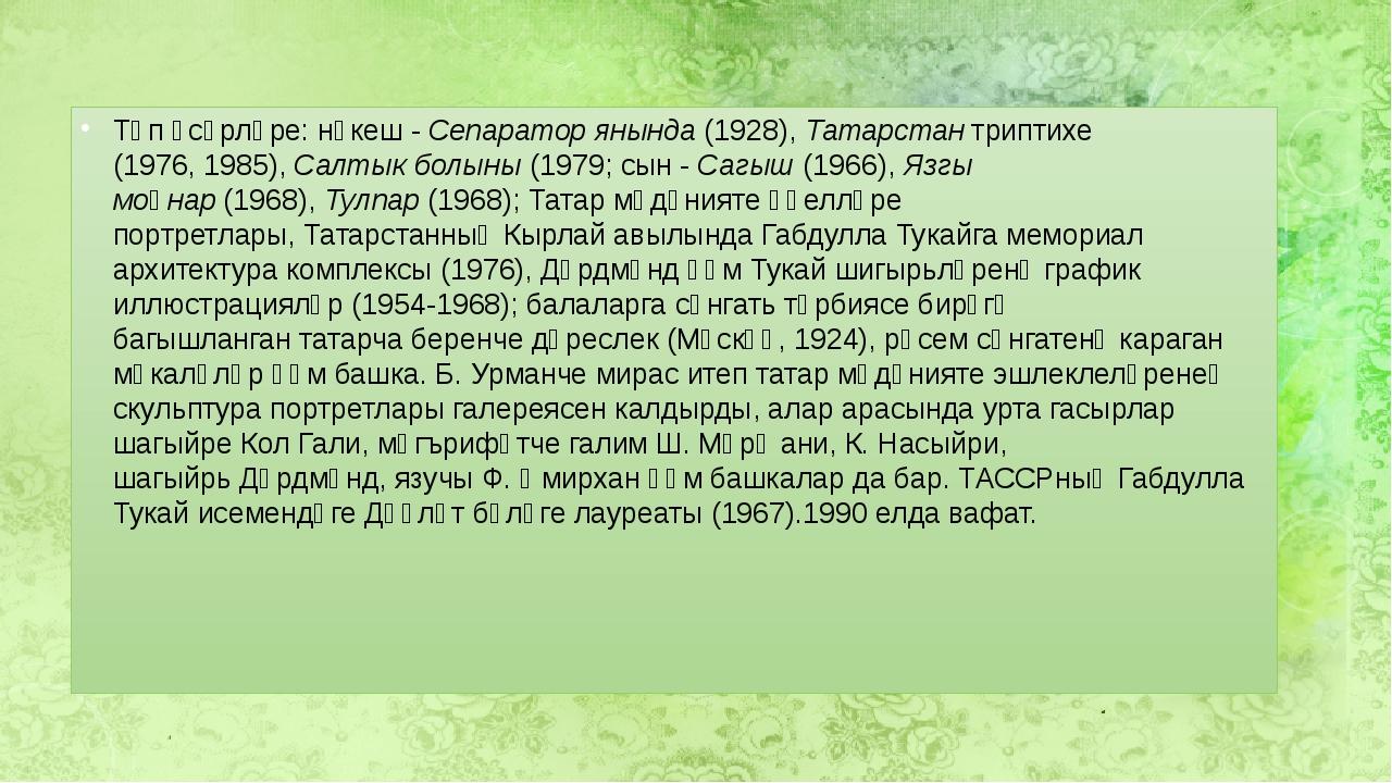 Төп әсәрләре: нәкеш -Сепаратор янында(1928),Татарстантриптихе (1976,1985...