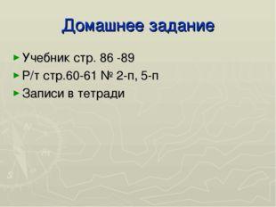 Домашнее задание Учебник стр. 86 -89 Р/т стр.60-61 № 2-п, 5-п Записи в тетради