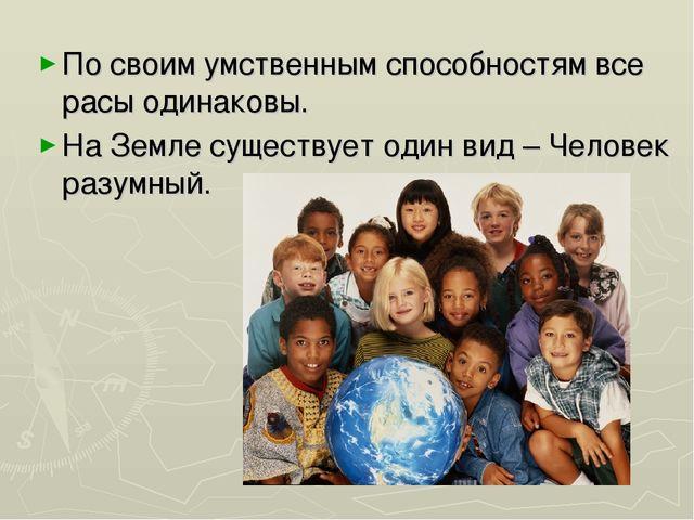 По своим умственным способностям все расы одинаковы. На Земле существует один...