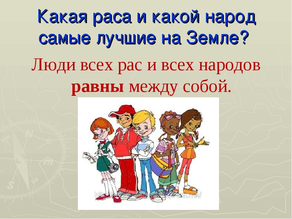 Какая раса и какой народ самые лучшие на Земле? Люди всех рас и всех народов...