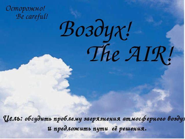 Осторожно! Be careful! Воздух! The AIR! Цель: обсудить проблему загрязнения...