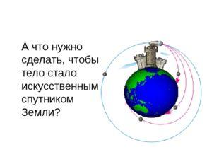 А что нужно сделать, чтобы тело стало искусственным спутником Земли?
