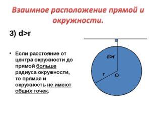 3) d>r Если расстояние от центра окружности до прямой больше радиуса окружнос
