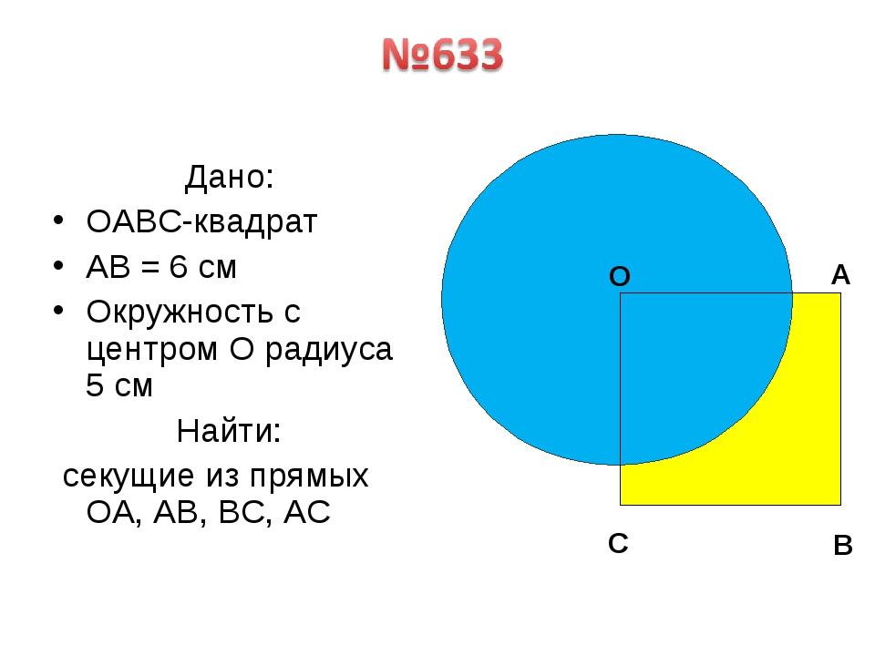 Дано: OABC-квадрат AB = 6 см Окружность с центром O радиуса 5 см Найти: секу...