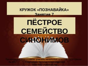 КРУЖОК «ПОЗНАВАЙКА» Занятие 7 ПЁСТРОЕ СЕМЕЙСТВО СИНОНИМОВ Презентацию подгот