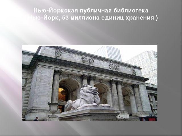 Нью-Йоркская публичная библиотека ( Нью-Йорк, 53 миллиона единиц хранения )