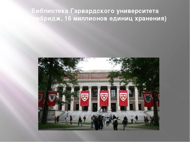 Библиотека Гарвардского университета ( Кембридж, 16 миллионов единиц хранения)