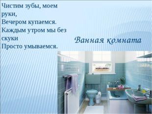 Чистим зубы, моем руки, Вечером купаемся. Каждым утром мы без скуки Просто ум