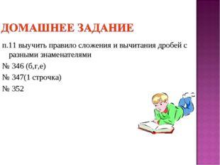 п.11 выучить правило сложения и вычитания дробей с разными знаменателями № 34