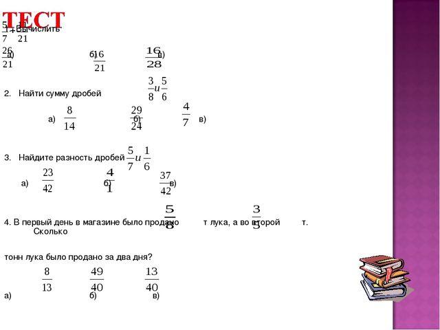 1. Вычислить а) б) в) 2. Найти сумму дробей а) б) в) 3. Найдите разность дроб...