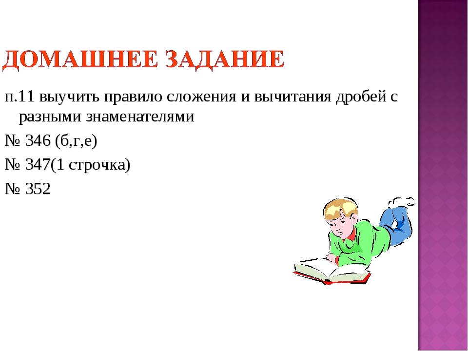 п.11 выучить правило сложения и вычитания дробей с разными знаменателями № 34...