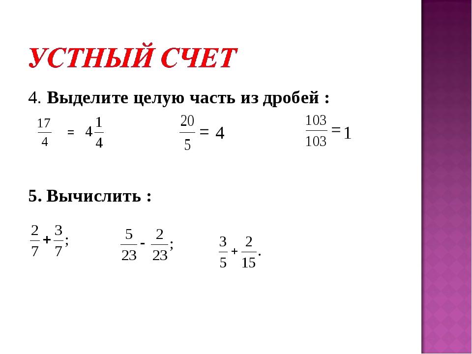 4. Выделите целую часть из дробей : = 5. Вычислить :