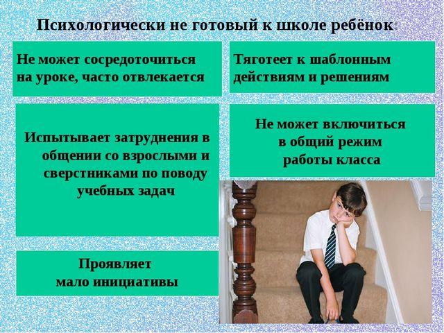 Психологически не готовый к школе ребёнок:  Испытывает затруднения в общени...