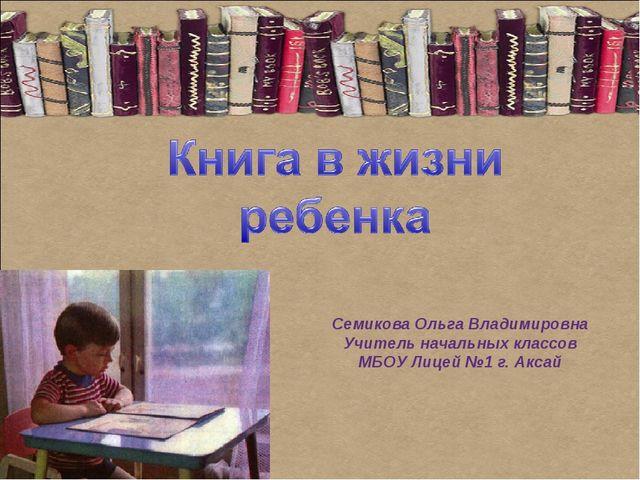 Семикова Ольга Владимировна Учитель начальных классов МБОУ Лицей №1 г. Аксай