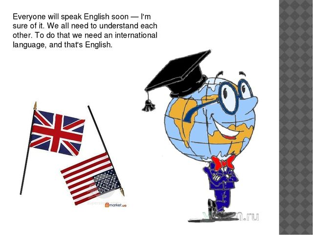Everyone will speak English soon — I'm sure of it. We all need to understand...
