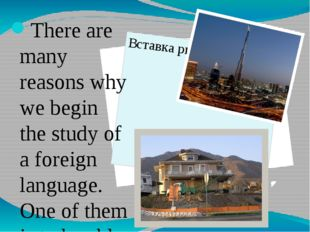 There are many reasons why we begin the study of a foreign language. One of