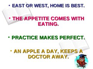 EAST OR WEST, HOME IS BEST. THE APPETITE COMES WITH EATING. PRACTICE MAKES PE