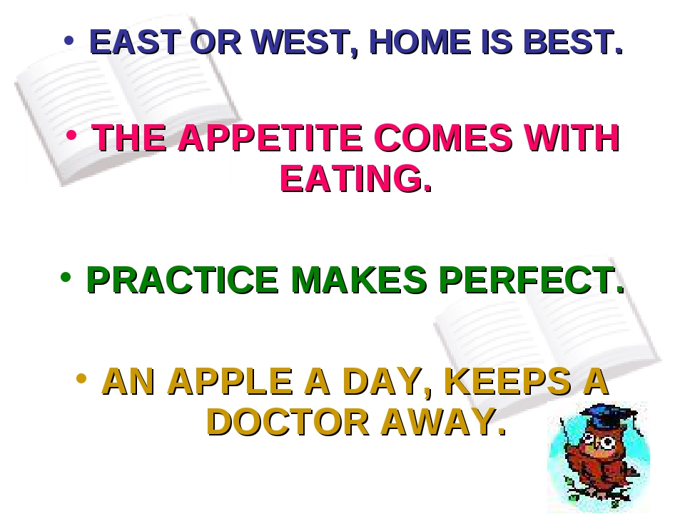 EAST OR WEST, HOME IS BEST. THE APPETITE COMES WITH EATING. PRACTICE MAKES PE...