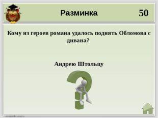 Разминка 50 Андрею Штольцу Кому из героев романа удалось поднять Обломова с д
