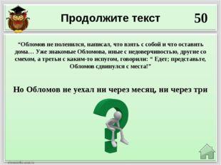 "Продолжите текст 50 Но Обломов не уехал ни через месяц, ни через три ""Обломов"