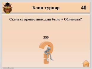 Блиц-турнир 40 350 Сколько крепостных душ было у Обломова?