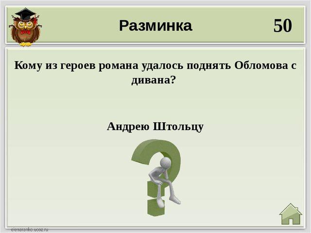 Разминка 50 Андрею Штольцу Кому из героев романа удалось поднять Обломова с д...