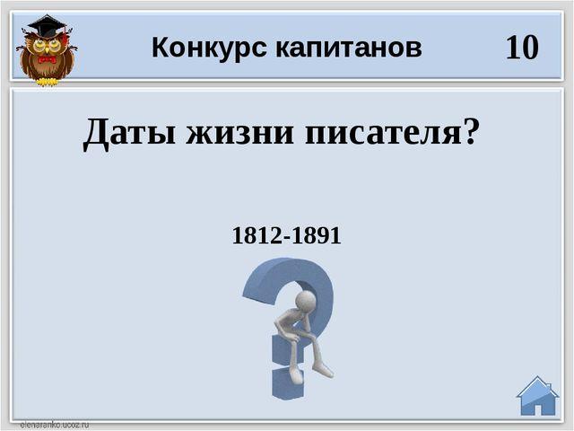 1812-1891 Даты жизни писателя? Конкурс капитанов 10