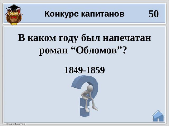 """1849-1859 В каком году был напечатан роман """"Обломов""""? Конкурс капитанов 50"""