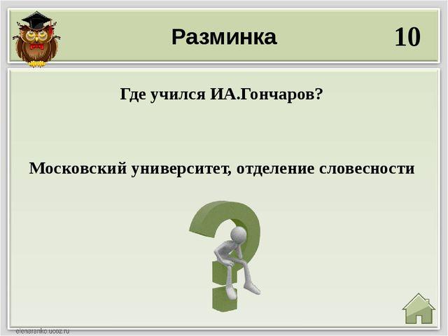 Разминка 10 Московский университет, отделение словесности Где учился ИА.Гонча...